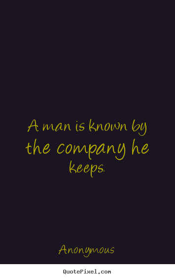 Friendship quote - A man is known by the company he keeps.