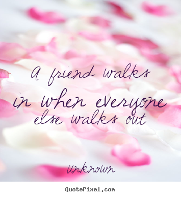 Unknown picture quote - A friend walks in when everyone else walks out - Friendship quotes