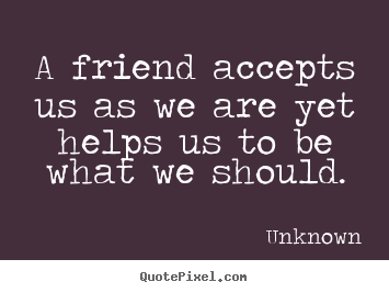 A friend accepts us as we are yet helps us to be what.. Unknown good friendship quotes