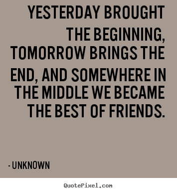 How to make picture quote about friendship - Yesterday brought the beginning, tomorrow brings..