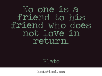 Plato picture quotes - No one is a friend to his friend who does not.. - Friendship quotes