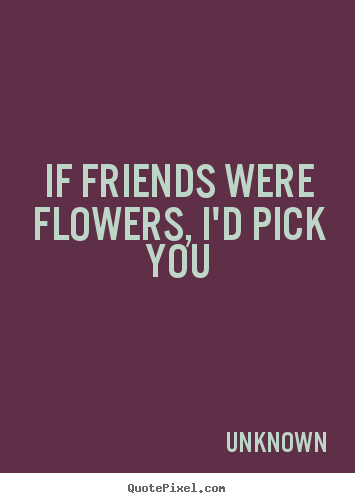 If friends were flowers, i'd pick you Unknown top friendship quotes