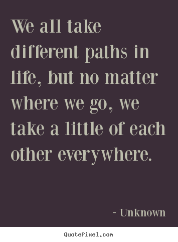 Quotes about friendship - We all take different paths in life, but no matter where we..