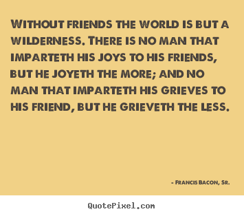 Friendship quotes - Without friends the world is but a wilderness. there is no..