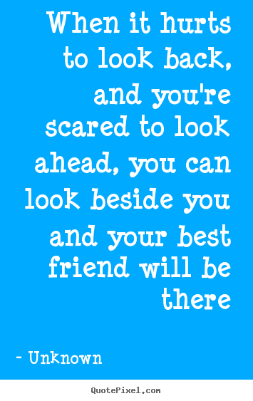 When it hurts to look back, and you're scared to look ahead, you can.. Unknown best friendship quotes