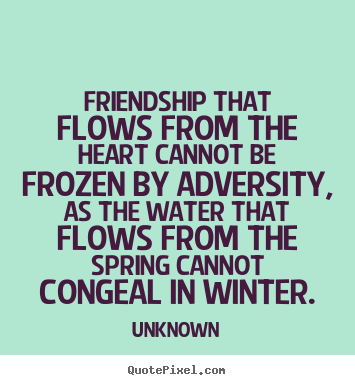 Sayings about friendship - Friendship that flows from the heart cannot be frozen..