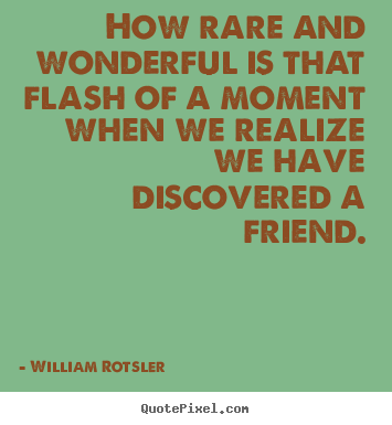 Quote about friendship - How rare and wonderful is that flash of a moment when we..