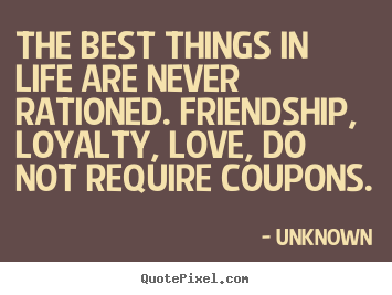 Quotes about friendship - The best things in life are never rationed. friendship, loyalty,..