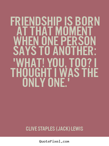 Clive Staples (Jack) Lewis image quotes - Friendship is born at that moment when one person says to.. - Friendship quotes