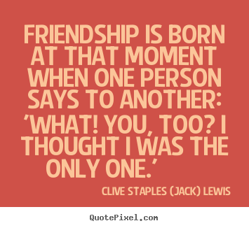 Friendship is born at that moment when one person says to another: 'what!.. Clive Staples (Jack) Lewis famous friendship quotes
