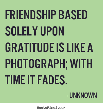 Friendship based solely upon gratitude is like a photograph; with.. Unknown  friendship quotes