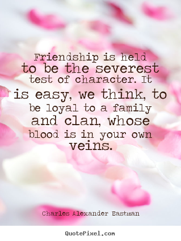 Friendship quotes - Friendship is held to be the severest test of character. it is easy,..