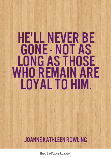 Joanne Kathleen Rowling photo quotes - He'll never be gone - not as long as those who remain are loyal to him. - Friendship quote