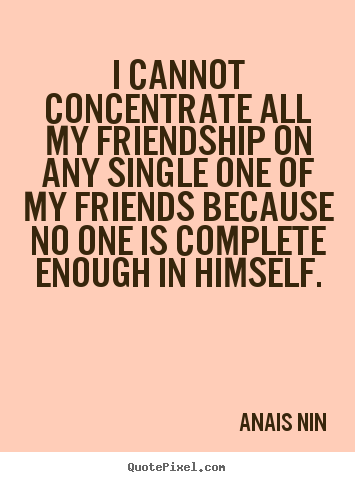 Friendship quotes - I cannot concentrate all my friendship on any single..