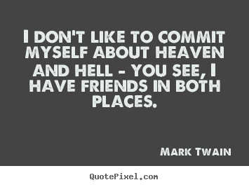 I don't like to commit myself about heaven and hell - you see, i have.. Mark Twain best friendship quotes