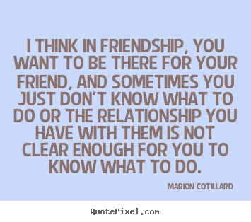Make image quotes about friendship - I think in friendship, you want to be there for..