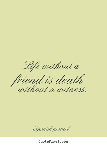Spanish Proverb poster quote - Life without a friend is death without a witness. - Friendship quote
