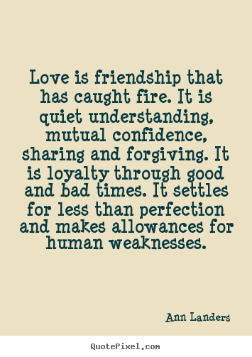 Love is friendship that has caught fire. it is quiet.. Ann Landers famous friendship quotes