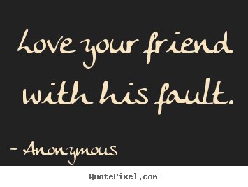 Anonymous picture quote - Love your friend with his fault. - Friendship quotes