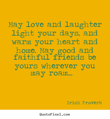 May love and laughter light your days, and warm your.. Irish Proverb  friendship quotes