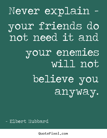 Quotes about friendship - Never explain - your friends do not need it and your enemies will not..