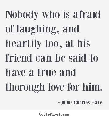 Quotes about friendship - Nobody who is afraid of laughing, and heartily too, at his..