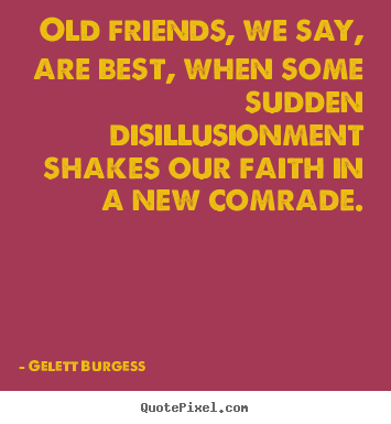 Design your own poster quotes about friendship - Old friends, we say, are best, when some..