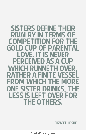 Sisters define their rivalry in terms of competition for the.. Elizabeth Fishel greatest friendship quote