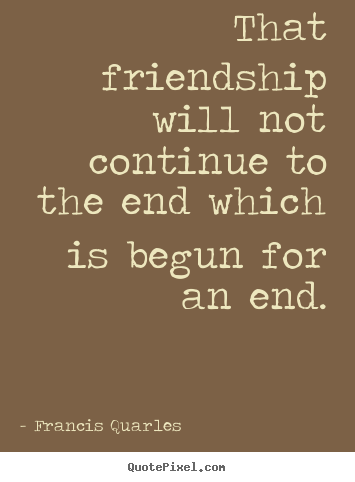 Quote about friendship - That friendship will not continue to the end which is begun for an end.
