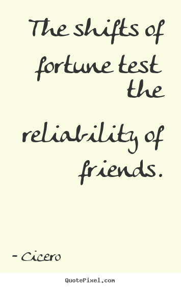 Design custom image quote about friendship - The shifts of fortune test the reliability of friends.