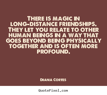 Quotes about friendship - There is magic in long-distance friendships.  they let you relate..