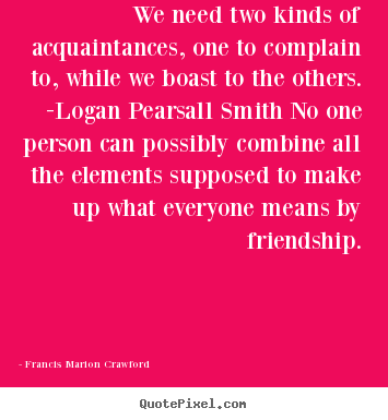 Customize poster quotes about friendship - We need two kinds of acquaintances, one to complain..