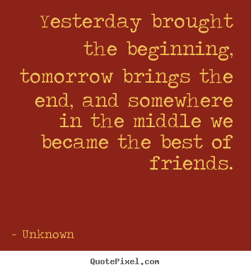 Make personalized image quotes about friendship - Yesterday brought the beginning, tomorrow..