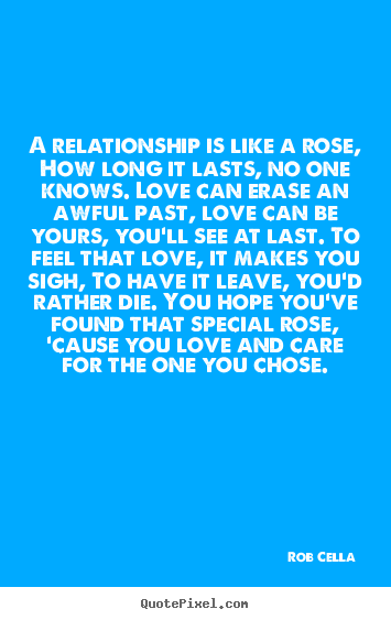 A relationship is like a rose, how long it lasts, no one knows... Rob Cella  friendship quotes