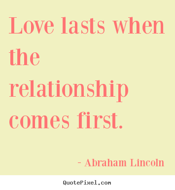 Friendship quote - Love lasts when the relationship comes first.