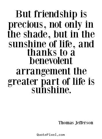Thomas Jefferson picture quotes - But friendship is precious, not only in the shade, but in the sunshine.. - Friendship quotes