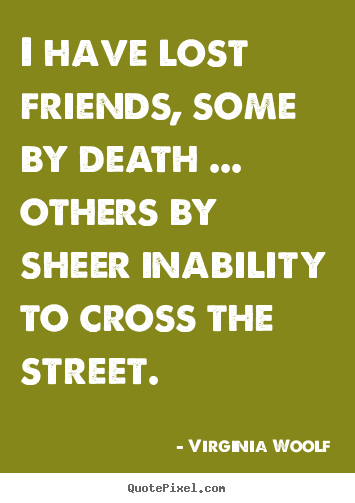 Quotes about friendship - I have lost friends, some by death ... others by sheer inability to cross..