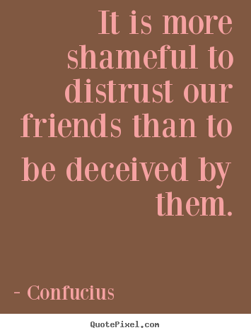 Design picture quotes about friendship - It is more shameful to distrust our friends..