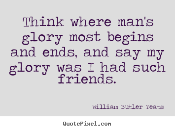 How to make picture quote about friendship - Think where man's glory most begins and ends,..