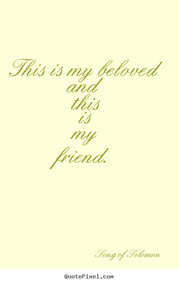 This is my beloved and this is my friend. Song Of Solomon great friendship quotes