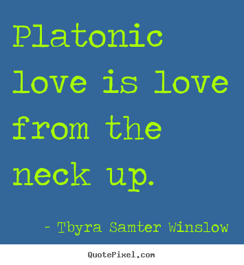 Tbyra Samter Winslow picture sayings - Platonic love is love from the neck up. - Friendship quote