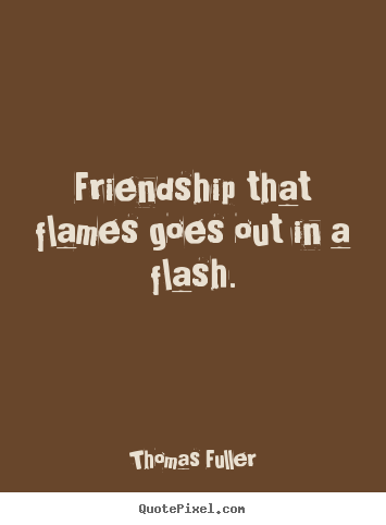 Friendship that flames goes out in a flash. Thomas Fuller famous friendship quotes