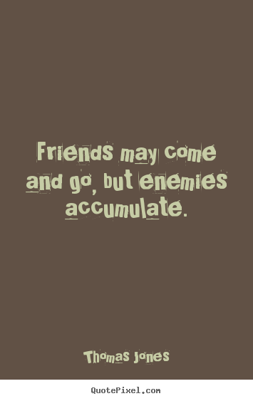 Thomas Jones picture quotes - Friends may come and go, but enemies accumulate. - Friendship quote