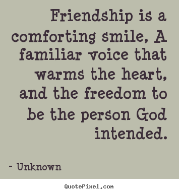 Friendship is a comforting smile, a familiar voice.. Unknown  friendship quote