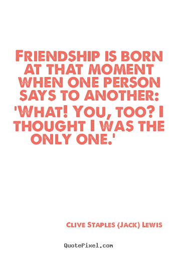 Quotes about friendship - Friendship is born at that moment when one person says to..