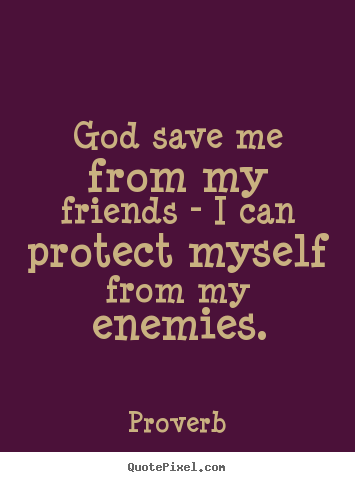 Quotes about friendship - God save me from my friends - i can protect..