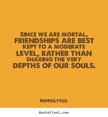 Make custom picture quote about friendship - Since we are mortal, friendships are best kept to a moderate level, rather..