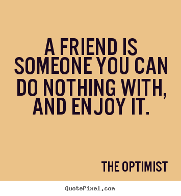 A friend is someone you can do nothing with, and.. The Optimist  friendship sayings