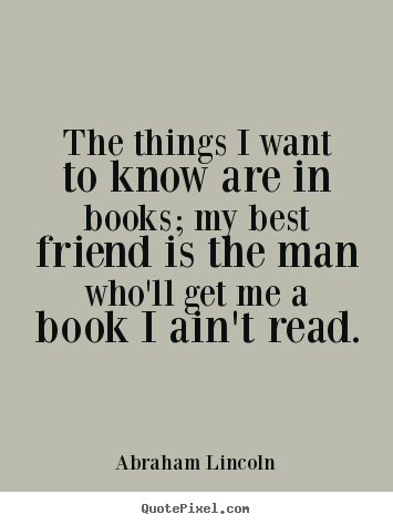Quotes about friendship - The things i want to know are in books; my best..