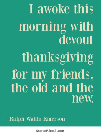 Make personalized picture quotes about friendship - I awoke this morning with devout thanksgiving..